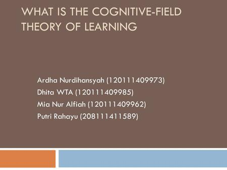 WHAT IS THE COGNITIVE-FIELD THEORY OF LEARNING Ardha Nurdihansyah (120111409973) Dhita WTA (120111409985) Mia Nur Alfiah (120111409962) Putri Rahayu (208111411589)
