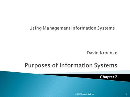 David Kroenke Purposes of Information Systems Chapter 2 © 2007 Prentice Hall, Inc.1.