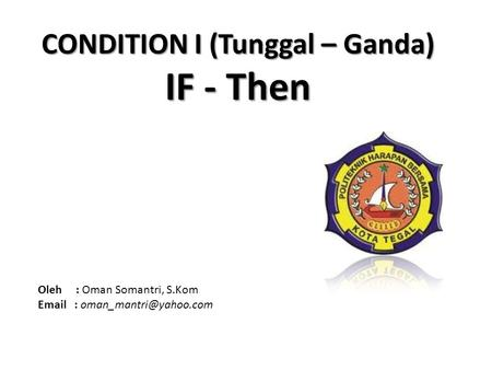 CONDITION I (Tunggal – Ganda) IF - Then Oleh : Oman Somantri, S.Kom