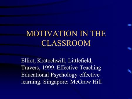 MOTIVATION IN THE CLASSROOM Elliot, Kratochwill, Littlefield, Travers, 1999. Effective Teaching Educational Psychology effective learning. Singapore: McGraw.