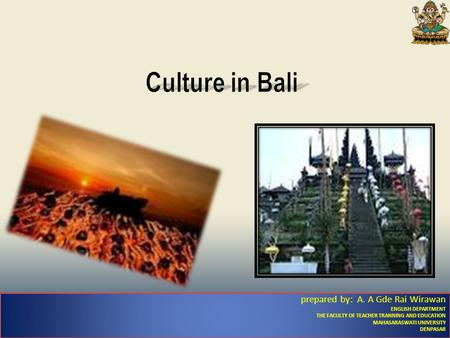 Culture in Bali prepared by: A. A Gde Rai Wirawan ENGLISH DEPARTMENT