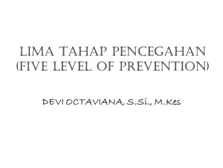 LIMA TAHAP PENCEGAHAN (FIVE LEVEL OF PREVENTION) DEVI OCTAVIANA, S.Si., M.Kes.