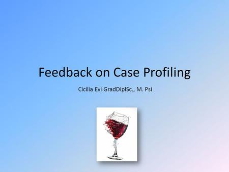 Feedback on Case Profiling Cicilia Evi GradDiplSc., M. Psi.