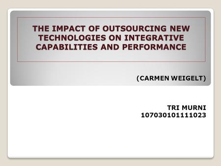 THE IMPACT OF OUTSOURCING NEW TECHNOLOGIES ON INTEGRATIVE CAPABILITIES AND PERFORMANCE (CARMEN WEIGELT) TRI MURNI 107030101111023.