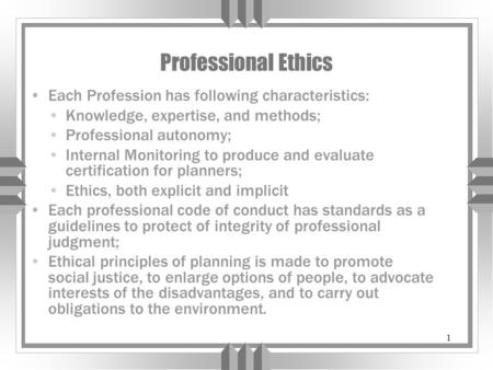 1 Professional Ethics Each Profession has following characteristics: Knowledge, expertise, and methods; Professional autonomy; Internal Monitoring to produce.