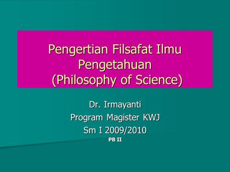 Pengertian Filsafat Ilmu Pengetahuan (Philosophy of Science) Dr. Irmayanti Program Magister KWJ Sm I 2009/2010 PB II.