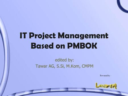 IT Project Management Based on PMBOK edited by: Tawar AG, S.Si, M.Kom, CMPM Powered by :