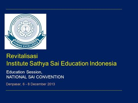 Revitalisasi Institute Sathya Sai Education Indonesia Education Session, NATIONAL SAI CONVENTION Denpasar, 6 - 8 December 2013.