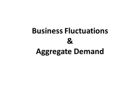 Business Fluctuations & Aggregate Demand. A. BUSINESS FLUCTUATION.