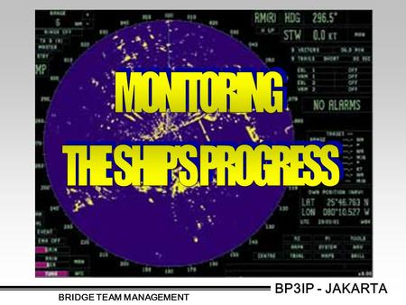 BP3IP - JAKARTA BRIDGE TEAM MANAGEMENT. MONITORING CLOSE AND CONTINUOUS MONITORING OF SHIP'S PROGRESS ALONG PRE-PLANNED TRACK CROSS CHECKING OF INDIVIDUAL.