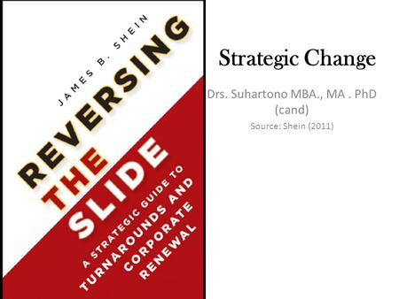 Strategic Change Drs. Suhartono MBA., MA. PhD (cand) Source: Shein (2011)