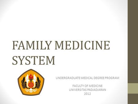 FAMILY MEDICINE SYSTEM UNDERGRADUATE MEDICAL DEGREE PROGRAM FACULTY OF MEDICINE UNIVERSITAS PADJADJARAN 2012.