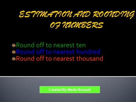 Round off to nearest ten Round off to nearest hundred Round off to nearest thousand Created By Made Nuryadi.