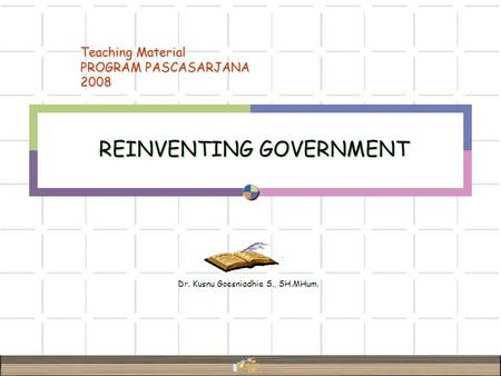Dr. Kusnu Goesniadhie S., SH.MHum. REINVENTING GOVERNMENT Teaching Material PROGRAM PASCASARJANA 2008.