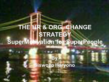 1 THE HR & ORG. CHANGE STRATEGY SuperMotivation for SuperPeople By Siswoyo Haryono.
