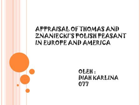 OLEH : DIAH KARLINA 077 APPRAISAL OF THOMAS AND ZNANIECKI'S POLISH PEASANT IN EUROPE AND AMERICA.