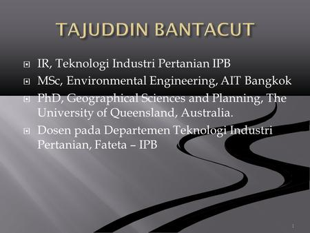  IR, Teknologi Industri Pertanian IPB  MSc, Environmental Engineering, AIT Bangkok  PhD, Geographical Sciences and Planning, The University of Queensland,