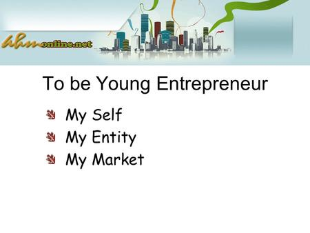 To be Young Entrepreneur My Self My Entity My Market.