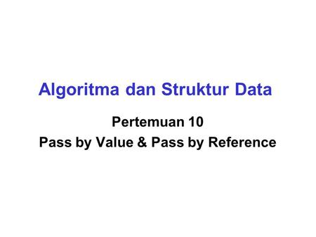 Algoritma dan Struktur Data Pertemuan 10 Pass by Value & Pass by Reference.