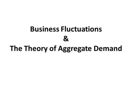Business Fluctuations & The Theory of Aggregate Demand.
