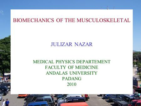 Julizar Nazar BM MKS1 BIOMECHANICS OF THE MUSCULOSKELETAL JULIZAR NAZAR MEDICAL PHYSICS DEPARTEMENT FACULTY OF MEDICINE ANDALAS UNIVERSITY PADANG 2010.