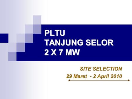 PLTU TANJUNG SELOR 2 X 7 MW SITE SELECTION 29 Maret - 2 April 2010.