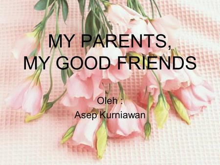 MY PARENTS, MY GOOD FRIENDS Oleh : Asep Kurniawan.