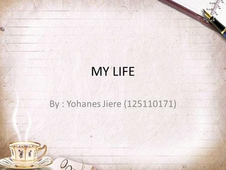 MY LIFE By : Yohanes Jiere (125110171).