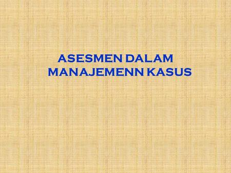 ASESMEN DALAM MANAJEMENN KASUS WHAT IS ASSESSMENT ? ■ Assessment – the collection and processing of data to provide information for use in making decisions.