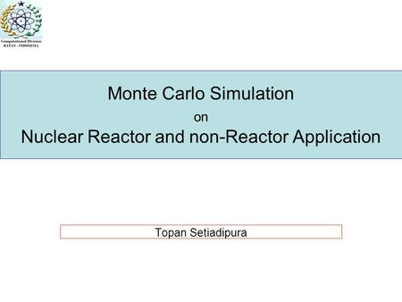 Monte Carlo Simulation on Nuclear Reactor and non-Reactor Application Topan Setiadipura.