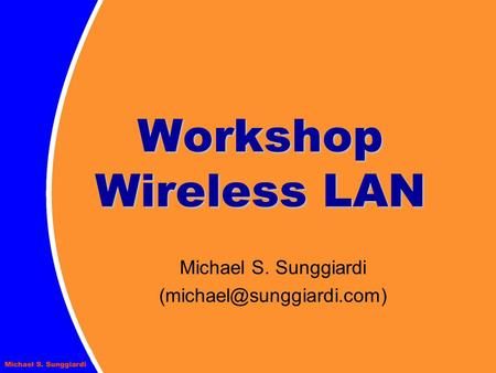 Michael S. Sunggiardi (michael@sunggiardi.com) Workshop Wireless LAN Michael S. Sunggiardi (michael@sunggiardi.com)