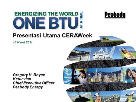 1 Presentasi Utama CERAWeek 10 Maret 2011 Gregory H. Boyce Ketua dan Chief Executive Officer Peabody Energy.