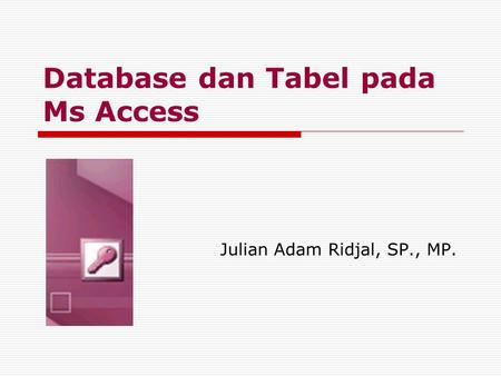 Database dan Tabel pada Ms Access Julian Adam Ridjal, SP., MP.