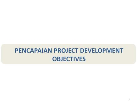 1 PENCAPAIAN PROJECT DEVELOPMENT OBJECTIVES. 2 Project Development Objective Baseline Value Progress To Date End-of- Project Target Value Value Nov-Dec.
