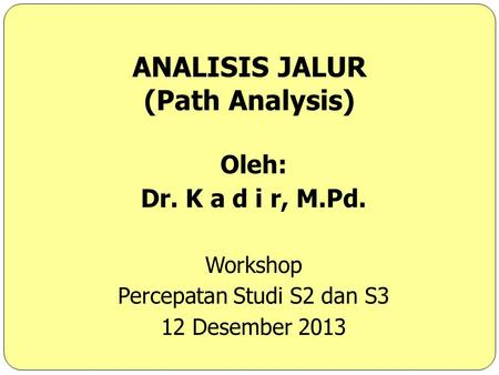 ANALISIS JALUR (Path Analysis) Oleh: Dr. K a d i r, M.Pd. Workshop Percepatan Studi S2 dan S3 12 Desember 2013.