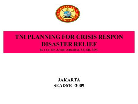 TNI PLANNING FOR CRISIS RESPON DISASTER RELIEF By : Col Dr. A.Yani Antariksa, SE, SH, MM. JAKARTA SEADMC-2009.