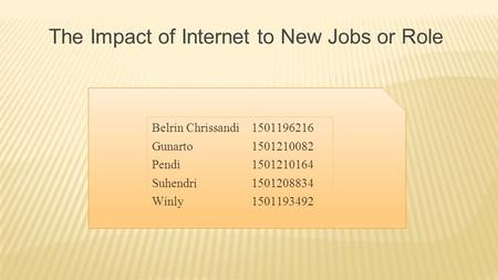 Belrin Chrissandi 1501196216 Gunarto1501210082 Pendi1501210164 Suhendri1501208834 Winly1501193492 The Impact of Internet to New Jobs or Role.