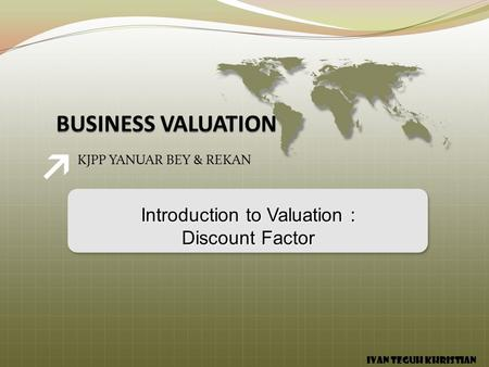 KJPP YANUAR BEY & REKAN Introduction to Valuation : Discount Factor IVAN TEGUH KHRISTIAN.