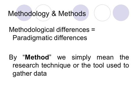"Methodology & Methods Methodological differences = Paradigmatic differences By ""Method"" we simply mean the research technique or the tool used to gather."