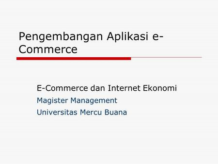 Pengembangan Aplikasi e- Commerce E-Commerce dan Internet Ekonomi Magister Management Universitas Mercu Buana.