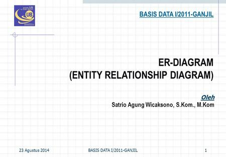 23 Agustus 2014BASIS DATA I/2011-GANJIL1 ER-DIAGRAM (ENTITY RELATIONSHIP DIAGRAM) BASIS DATA I/2011-GANJIL Oleh Satrio Agung Wicaksono, S.Kom., M.Kom.