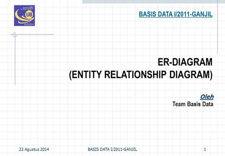 23 Agustus 2014BASIS DATA I/2011-GANJIL1 ER-DIAGRAM (ENTITY RELATIONSHIP DIAGRAM) BASIS DATA I/2011-GANJIL Oleh Team Basis Data.