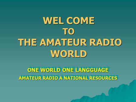 WEL COME TO THE AMATEUR RADIO WORLD ONE WORLD ONE LANGGUAGE AMATEUR RADIO A NATIONAL RESOURCES ONE WORLD ONE LANGGUAGE AMATEUR RADIO A NATIONAL RESOURCES.