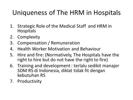 Uniqueness of The HRM in Hospitals 1.Strategic Role of the Medical Staff and HRM in Hospitals 2.Complexity 3.Compensation / Remuneration 4.Health Worker.