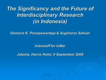 The Significancy and the Future of Interdisciplinary Research (in Indonesia) Damona K. Poespawardaja & Sugiharso Safuan Indostaff for InBar Jakarta, Harris.