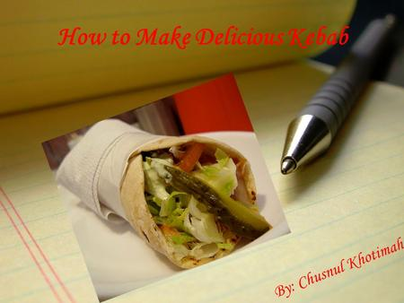 How to Make Delicious Kebab By: Chusnul Khotimah.