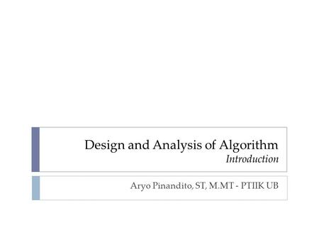 Design and Analysis of Algorithm Introduction Aryo Pinandito, ST, M.MT - PTIIK UB.