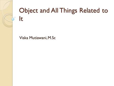 Object and All Things Related to It Viska Mutiawani, M.Sc.