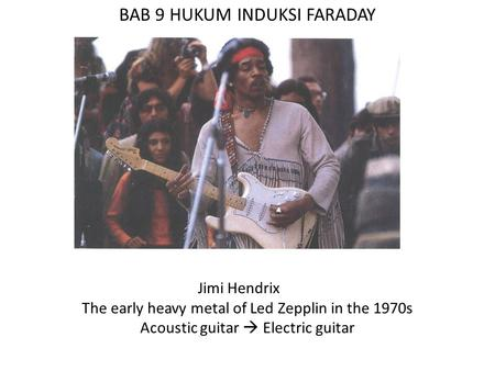 BAB 9 HUKUM INDUKSI FARADAY Jimi Hendrix The early heavy metal of Led Zepplin in the 1970s Acoustic guitar  Electric guitar.