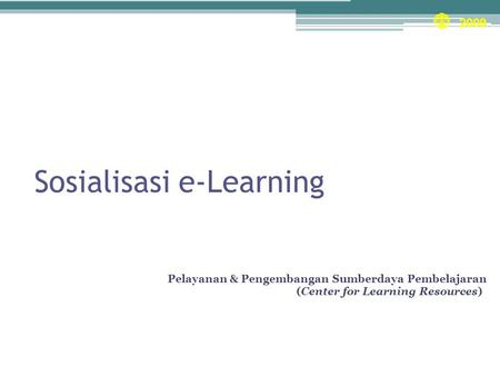 Sosialisasi e-Learning Unit Pelayanan & Pengembangan Sumberdaya Pembelajaran (Center for Learning Resources)) 2009.
